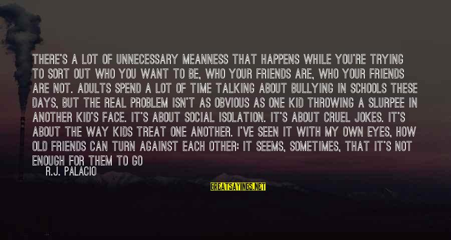 My Real Friends Sayings By R.J. Palacio: There's a lot of unnecessary meanness that happens while you're trying to sort out who