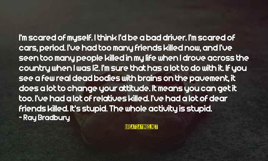 My Real Friends Sayings By Ray Bradbury: I'm scared of myself. I think I'd be a bad driver. I'm scared of cars,