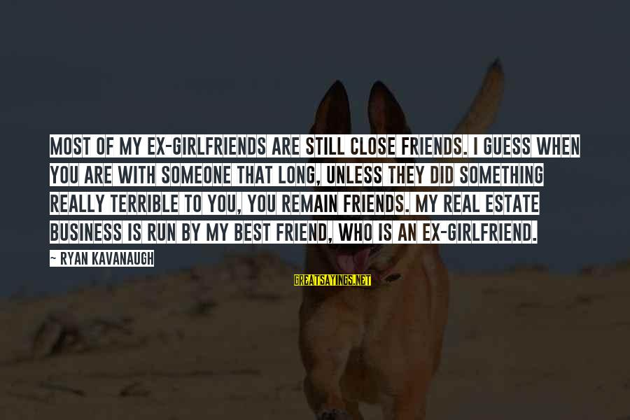 My Real Friends Sayings By Ryan Kavanaugh: Most of my ex-girlfriends are still close friends. I guess when you are with someone