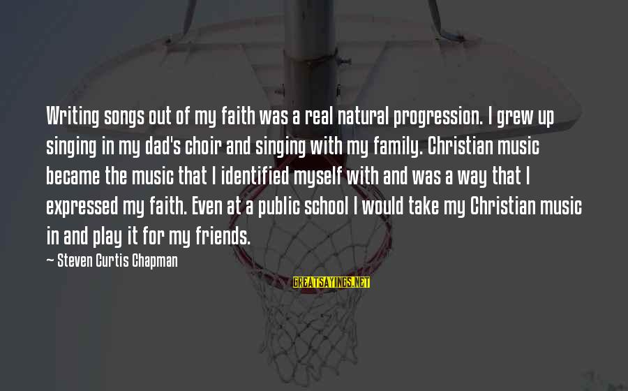 My Real Friends Sayings By Steven Curtis Chapman: Writing songs out of my faith was a real natural progression. I grew up singing