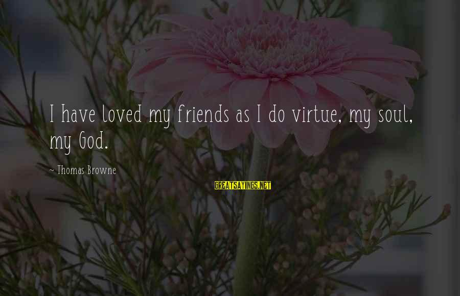 My Real Friends Sayings By Thomas Browne: I have loved my friends as I do virtue, my soul, my God.
