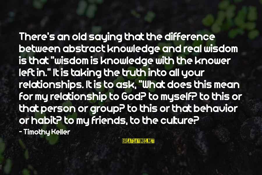 My Real Friends Sayings By Timothy Keller: There's an old saying that the difference between abstract knowledge and real wisdom is that