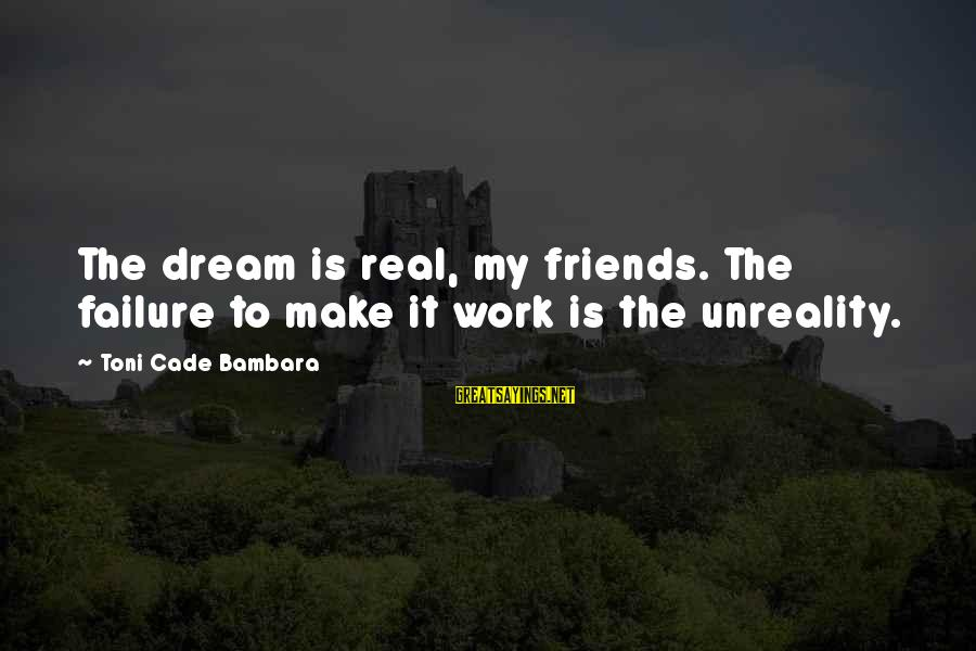 My Real Friends Sayings By Toni Cade Bambara: The dream is real, my friends. The failure to make it work is the unreality.