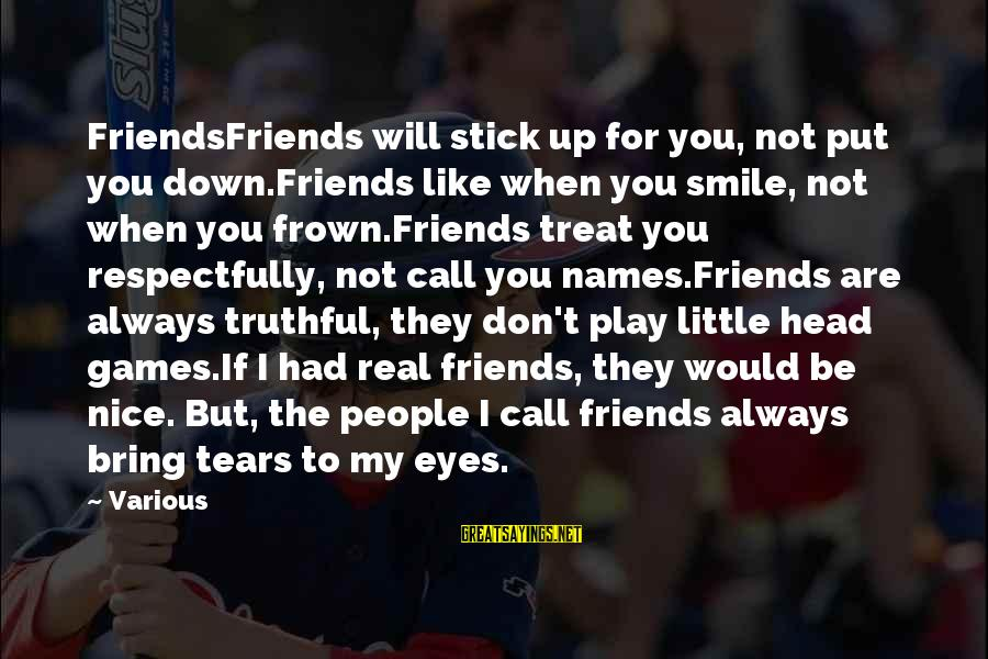My Real Friends Sayings By Various: FriendsFriends will stick up for you, not put you down.Friends like when you smile, not