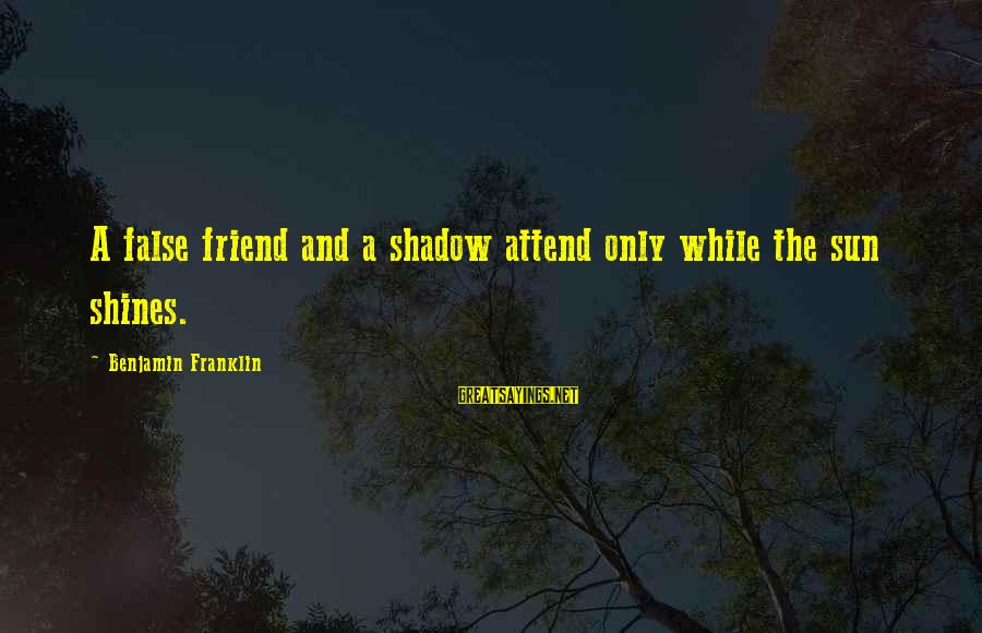My Shadow Is My Only Friend Sayings By Benjamin Franklin: A false friend and a shadow attend only while the sun shines.