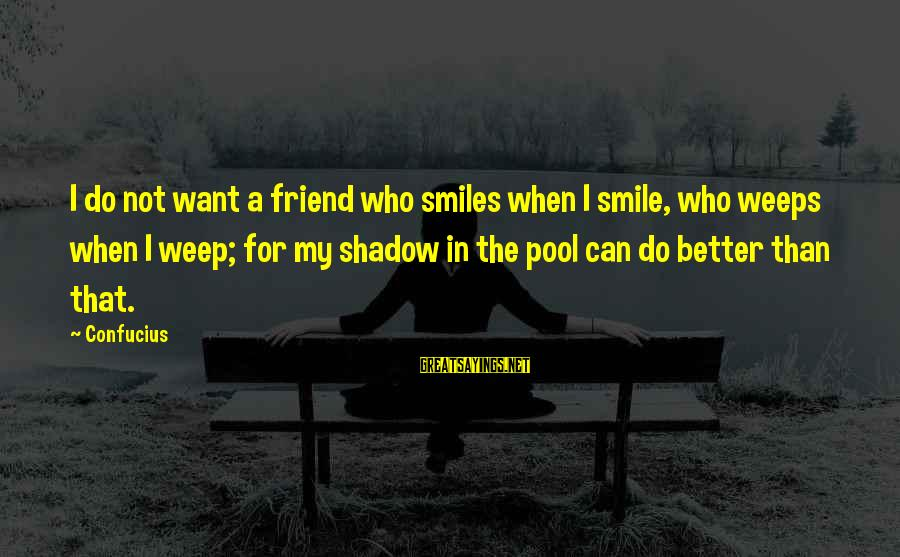 My Shadow Is My Only Friend Sayings By Confucius: I do not want a friend who smiles when I smile, who weeps when I