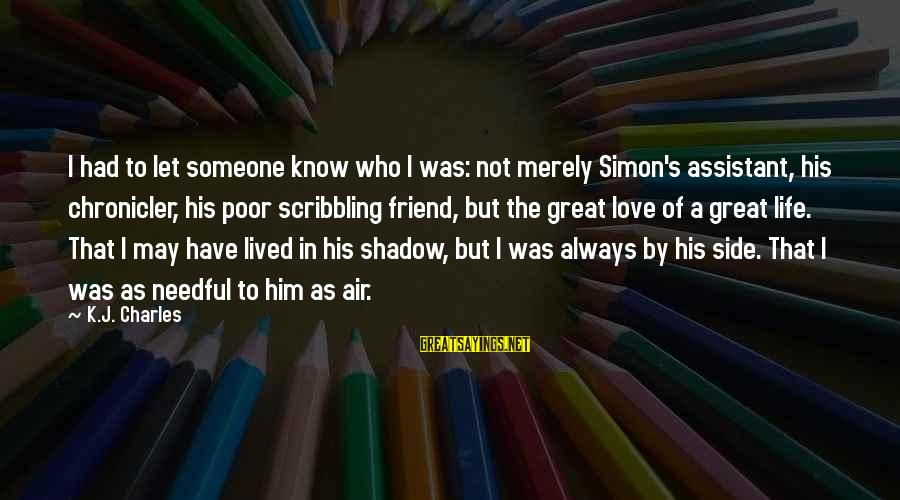My Shadow Is My Only Friend Sayings By K.J. Charles: I had to let someone know who I was: not merely Simon's assistant, his chronicler,