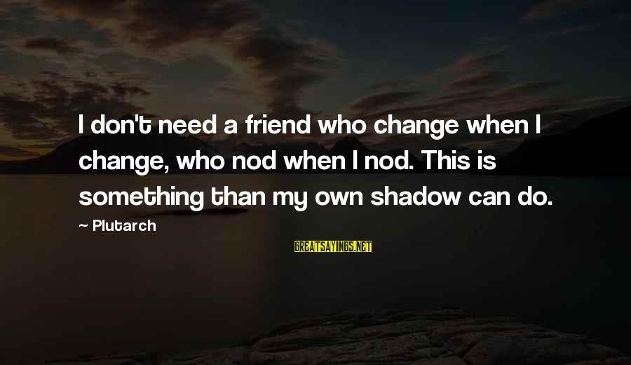 My Shadow Is My Only Friend Sayings By Plutarch: I don't need a friend who change when I change, who nod when I nod.