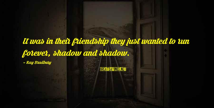 My Shadow Is My Only Friend Sayings By Ray Bradbury: It was in their friendship they just wanted to run forever, shadow and shadow.