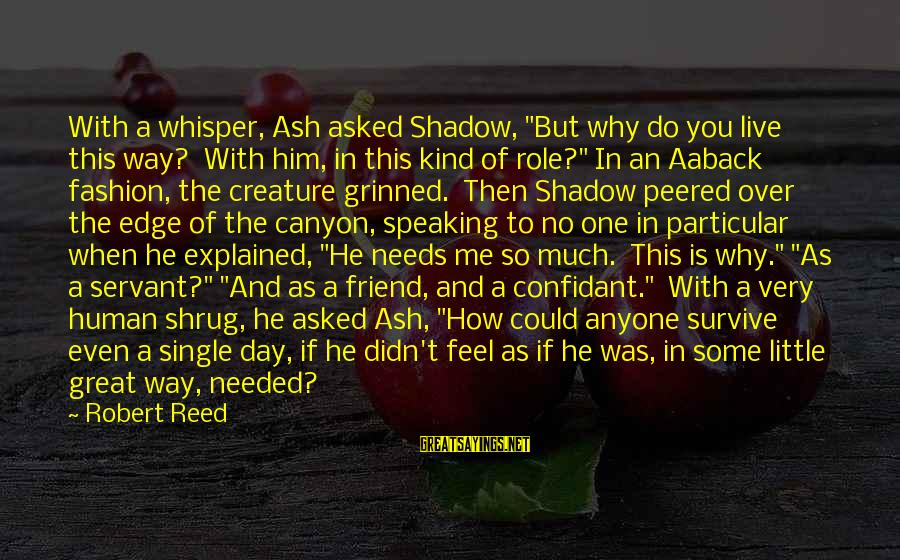 "My Shadow Is My Only Friend Sayings By Robert Reed: With a whisper, Ash asked Shadow, ""But why do you live this way? With him,"
