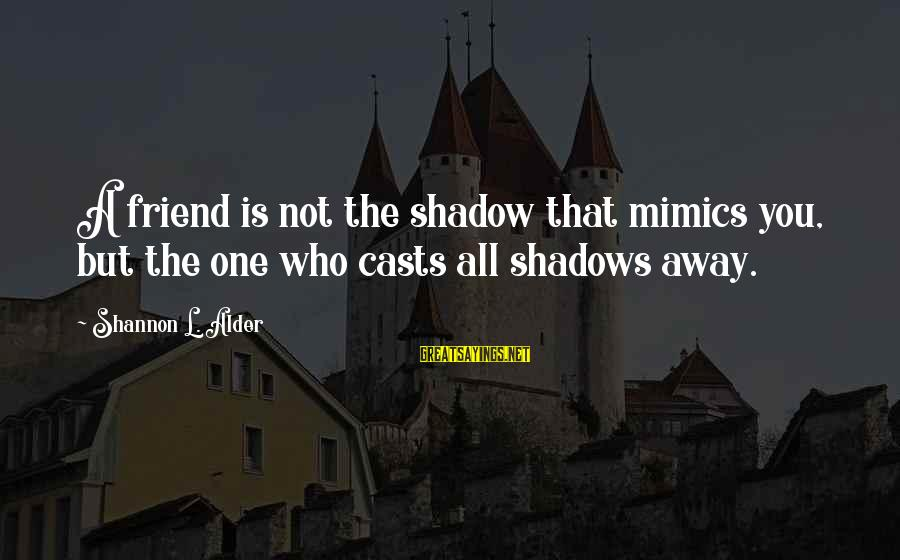 My Shadow Is My Only Friend Sayings By Shannon L. Alder: A friend is not the shadow that mimics you, but the one who casts all
