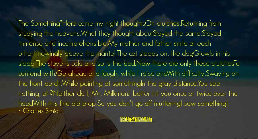 """My Thoughts Are With You Sayings By Charles Simic: The Something""""Here come my night thoughtsOn crutches,Returning from studying the heavens.What they thought aboutStayed the"""