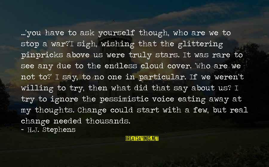 My Thoughts Are With You Sayings By H.J. Stephens: ...'you have to ask yourself though, who are we to stop a war?'I sigh, wishing