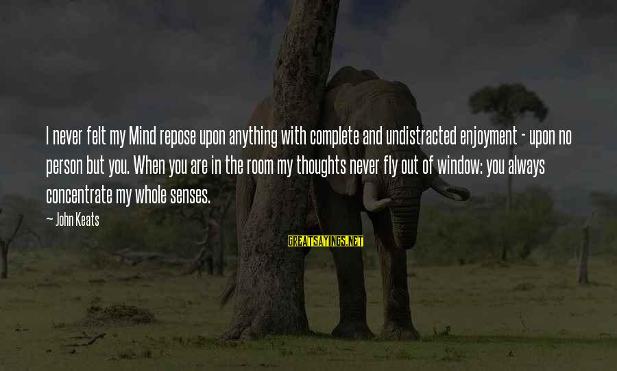 My Thoughts Are With You Sayings By John Keats: I never felt my Mind repose upon anything with complete and undistracted enjoyment - upon