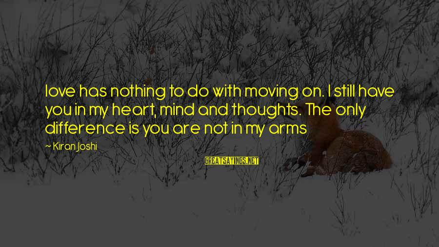 My Thoughts Are With You Sayings By Kiran Joshi: love has nothing to do with moving on. I still have you in my heart,