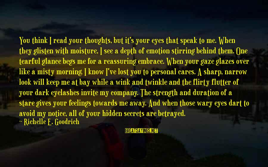 My Thoughts Are With You Sayings By Richelle E. Goodrich: You think I read your thoughts, but it's your eyes that speak to me. When