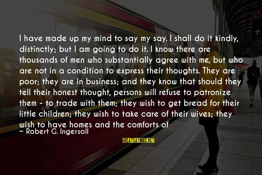 My Thoughts Are With You Sayings By Robert G. Ingersoll: I have made up my mind to say my say. I shall do it kindly,