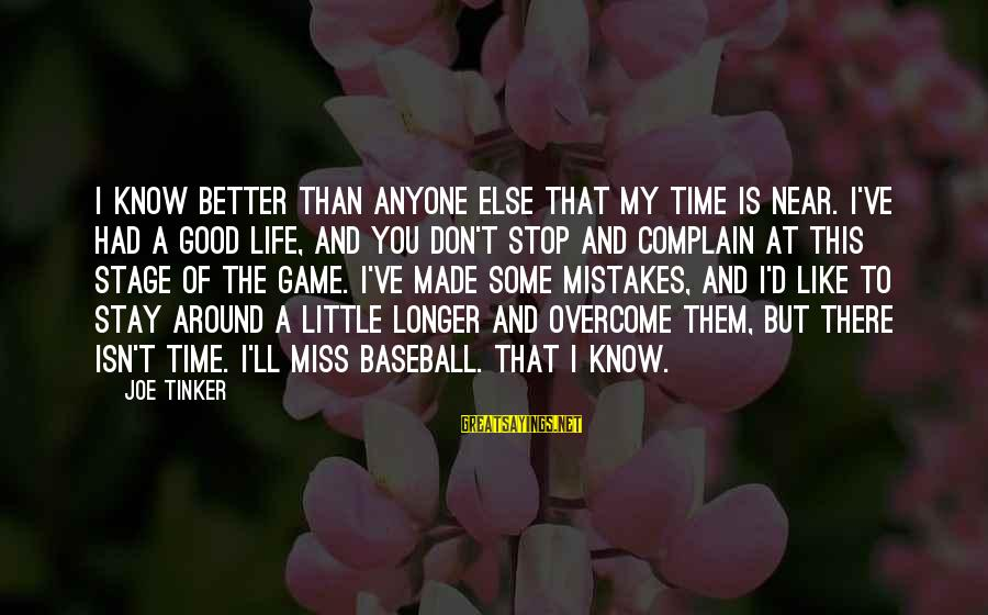 My Time Is Near Sayings By Joe Tinker: I know better than anyone else that my time is near. I've had a good
