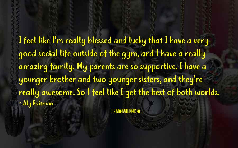My Younger Brother Sayings By Aly Raisman: I feel like I'm really blessed and lucky that I have a very good social