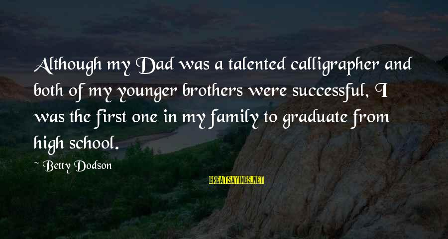 My Younger Brother Sayings By Betty Dodson: Although my Dad was a talented calligrapher and both of my younger brothers were successful,