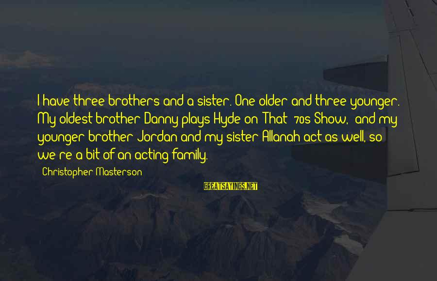 My Younger Brother Sayings By Christopher Masterson: I have three brothers and a sister. One older and three younger. My oldest brother