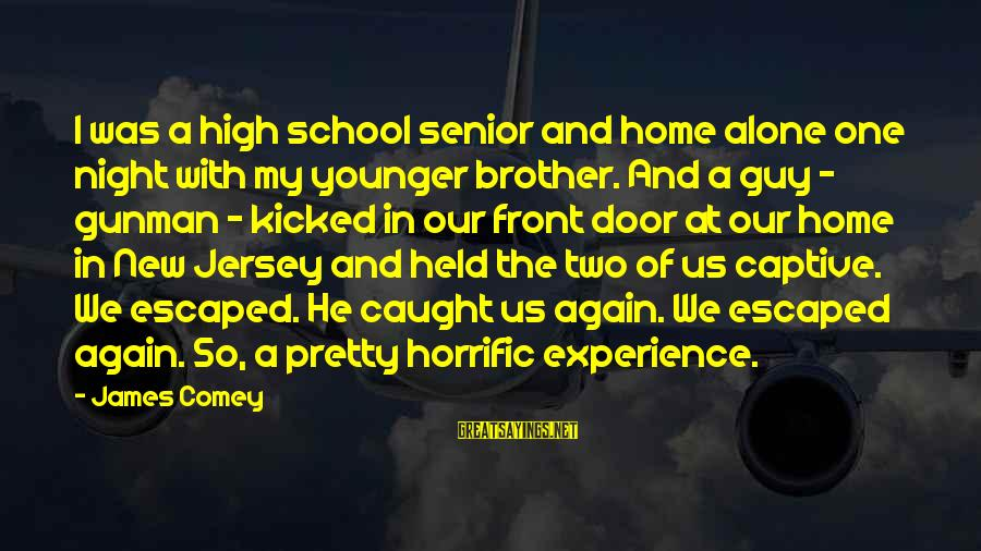 My Younger Brother Sayings By James Comey: I was a high school senior and home alone one night with my younger brother.