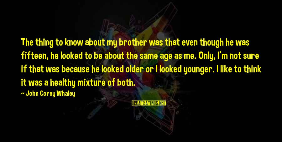My Younger Brother Sayings By John Corey Whaley: The thing to know about my brother was that even though he was fifteen, he