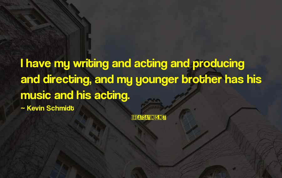 My Younger Brother Sayings By Kevin Schmidt: I have my writing and acting and producing and directing, and my younger brother has