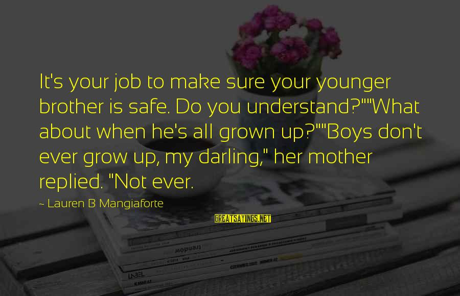 """My Younger Brother Sayings By Lauren B Mangiaforte: It's your job to make sure your younger brother is safe. Do you understand?""""""""What about"""