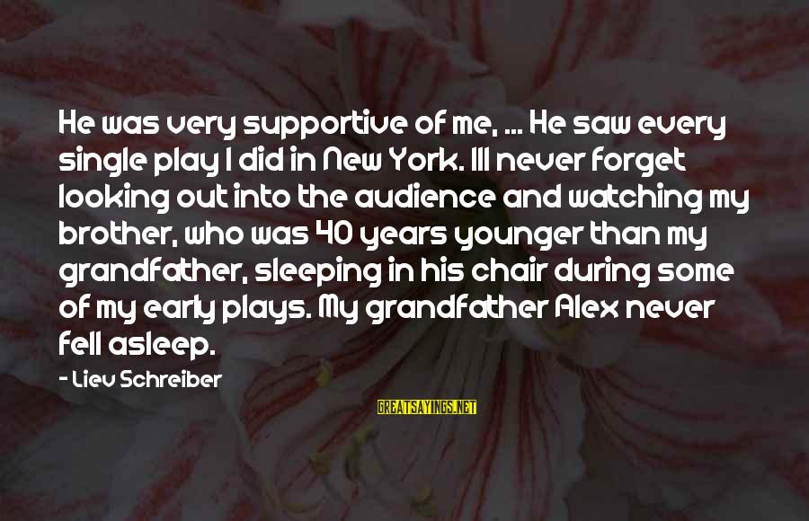 My Younger Brother Sayings By Liev Schreiber: He was very supportive of me, ... He saw every single play I did in