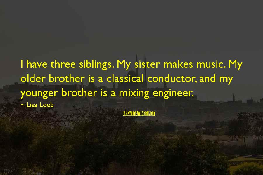 My Younger Brother Sayings By Lisa Loeb: I have three siblings. My sister makes music. My older brother is a classical conductor,