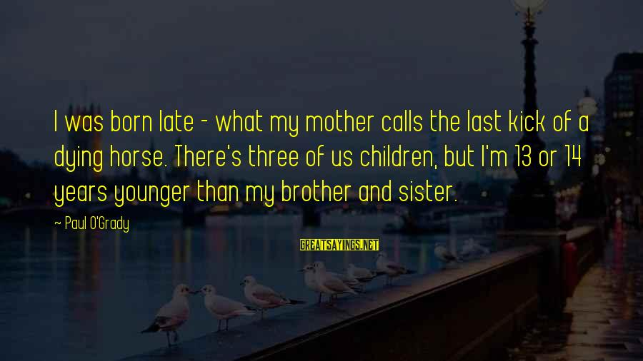 My Younger Brother Sayings By Paul O'Grady: I was born late - what my mother calls the last kick of a dying