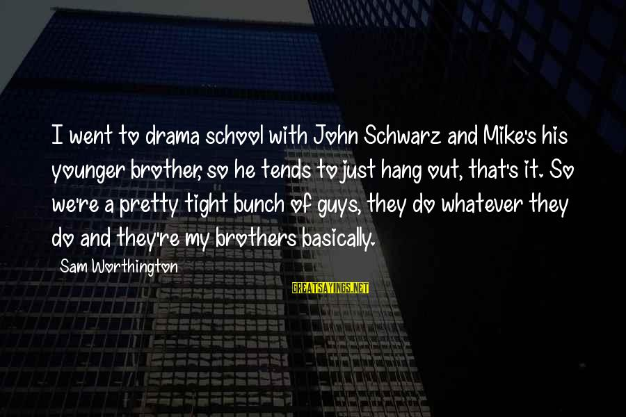 My Younger Brother Sayings By Sam Worthington: I went to drama school with John Schwarz and Mike's his younger brother, so he