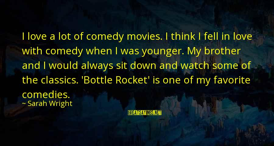 My Younger Brother Sayings By Sarah Wright: I love a lot of comedy movies. I think I fell in love with comedy