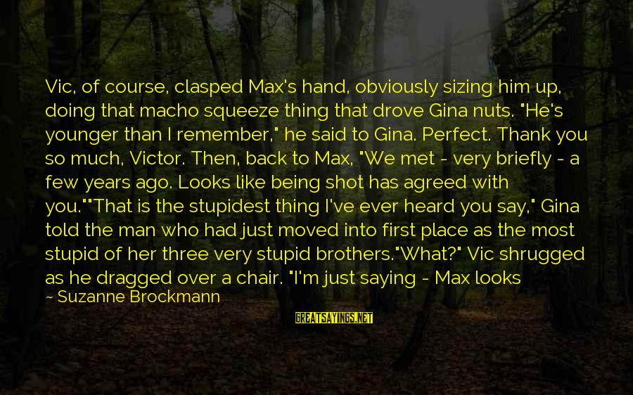 My Younger Brother Sayings By Suzanne Brockmann: Vic, of course, clasped Max's hand, obviously sizing him up, doing that macho squeeze thing