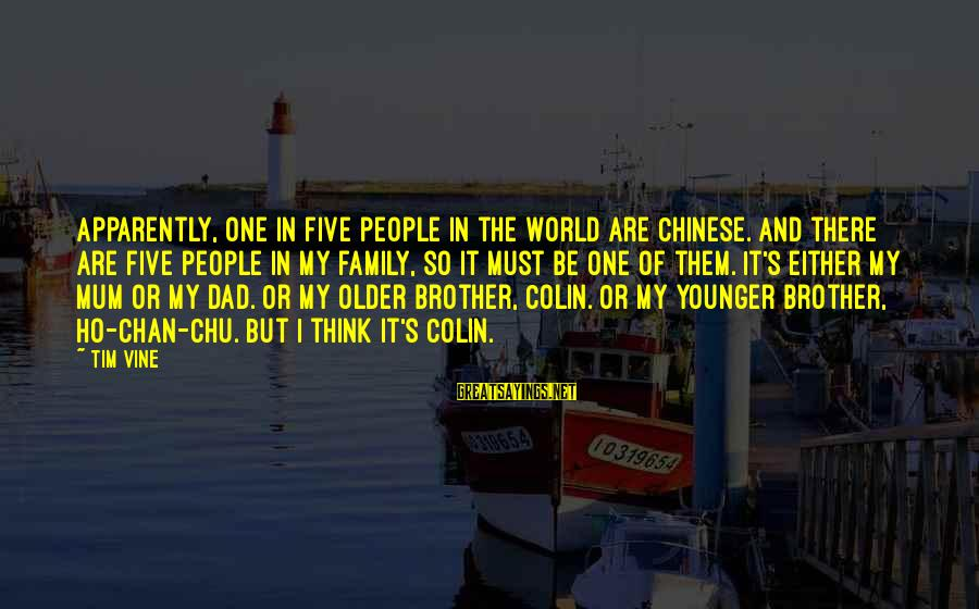 My Younger Brother Sayings By Tim Vine: Apparently, one in five people in the world are Chinese. And there are five people