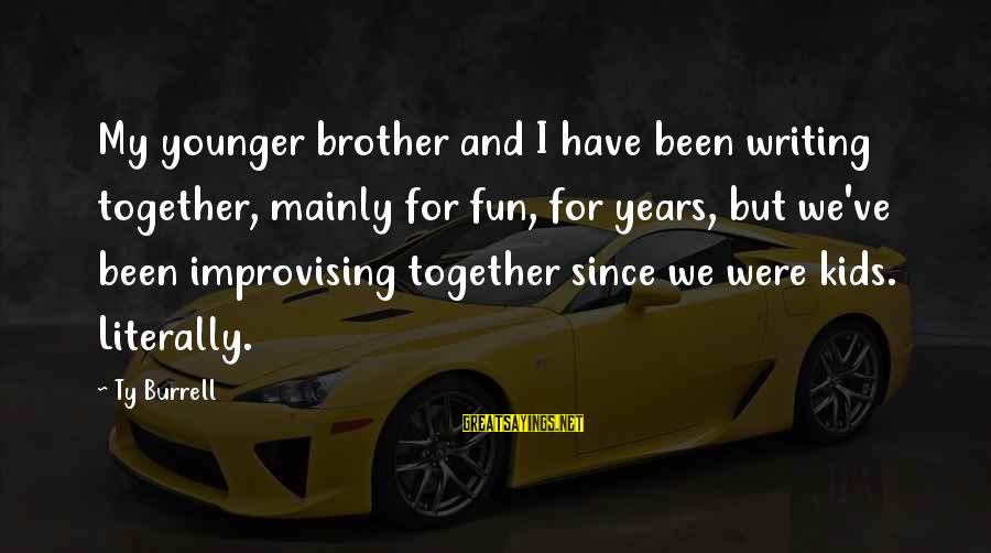 My Younger Brother Sayings By Ty Burrell: My younger brother and I have been writing together, mainly for fun, for years, but