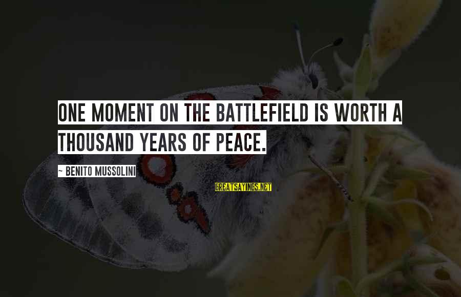Mybe Sayings By Benito Mussolini: One moment on the battlefield is worth a thousand years of peace.