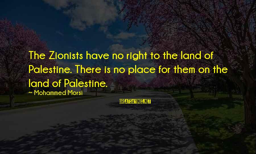 Mybe Sayings By Mohammed Morsi: The Zionists have no right to the land of Palestine. There is no place for
