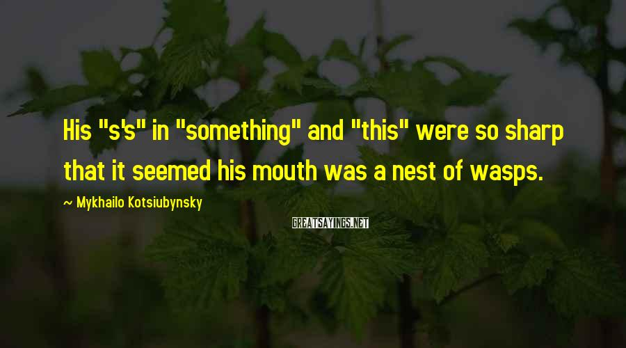 "Mykhailo Kotsiubynsky Sayings: His ""s's"" in ""something"" and ""this"" were so sharp that it seemed his mouth was"