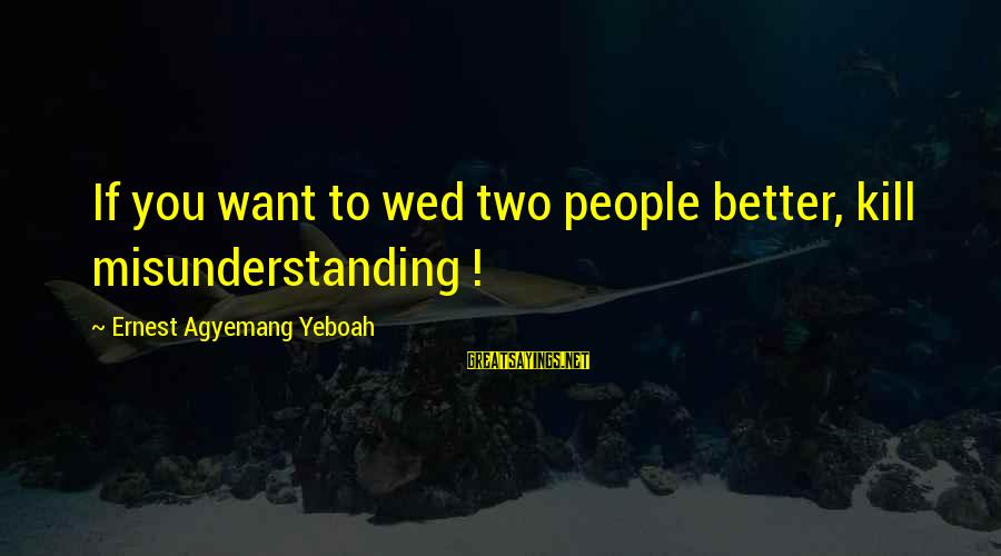 Mykines Sayings By Ernest Agyemang Yeboah: If you want to wed two people better, kill misunderstanding !