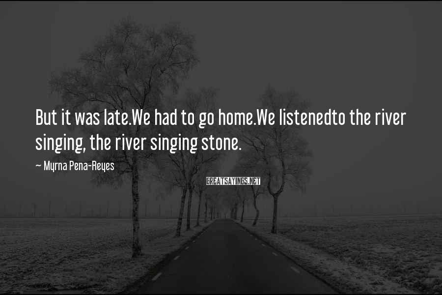 Myrna Pena-Reyes Sayings: But it was late.We had to go home.We listenedto the river singing, the river singing