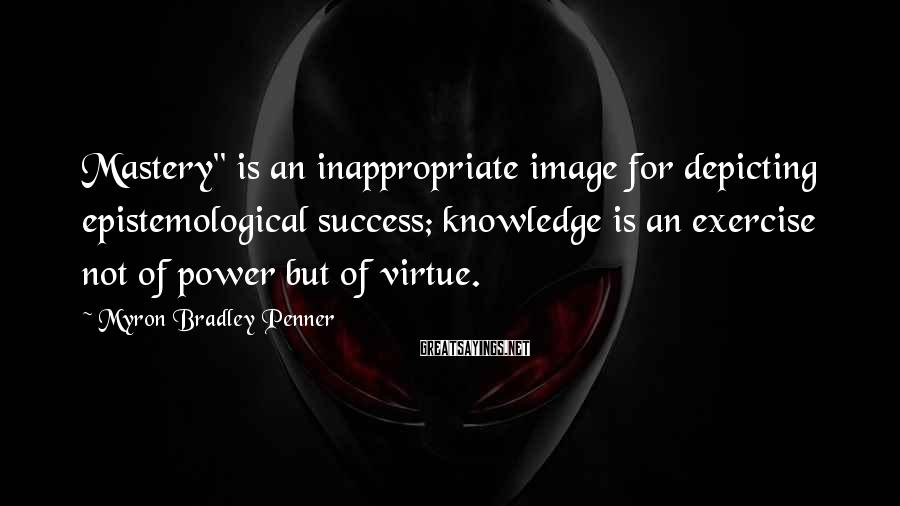 "Myron Bradley Penner Sayings: Mastery"" is an inappropriate image for depicting epistemological success; knowledge is an exercise not of"