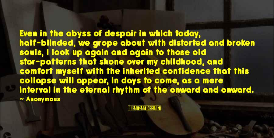Myself Confidence Sayings By Anonymous: Even in the abyss of despair in which today, half-blinded, we grope about with distorted
