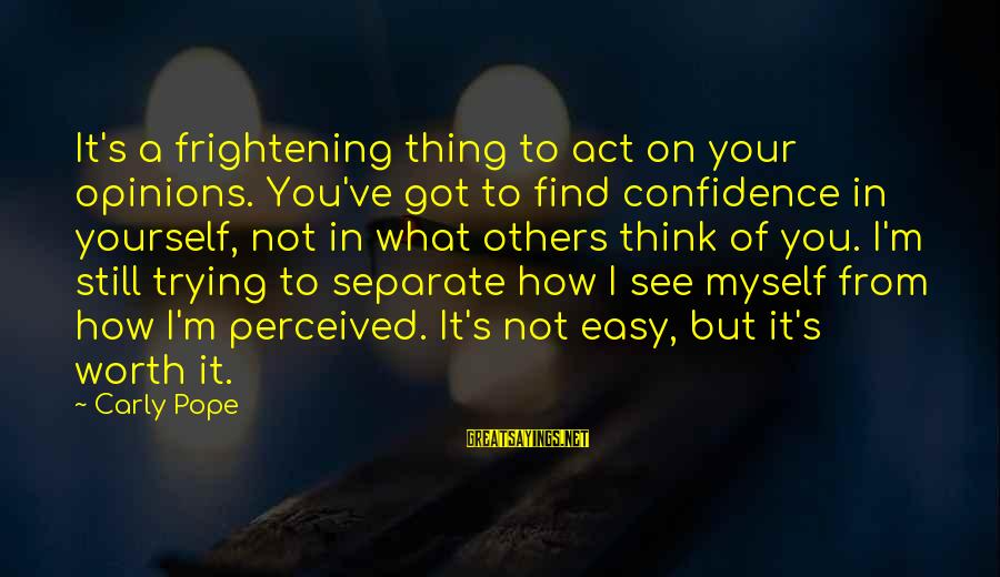 Myself Confidence Sayings By Carly Pope: It's a frightening thing to act on your opinions. You've got to find confidence in