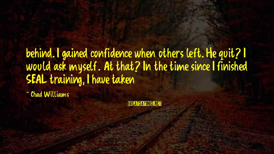 Myself Confidence Sayings By Chad Williams: behind. I gained confidence when others left. He quit? I would ask myself. At that?