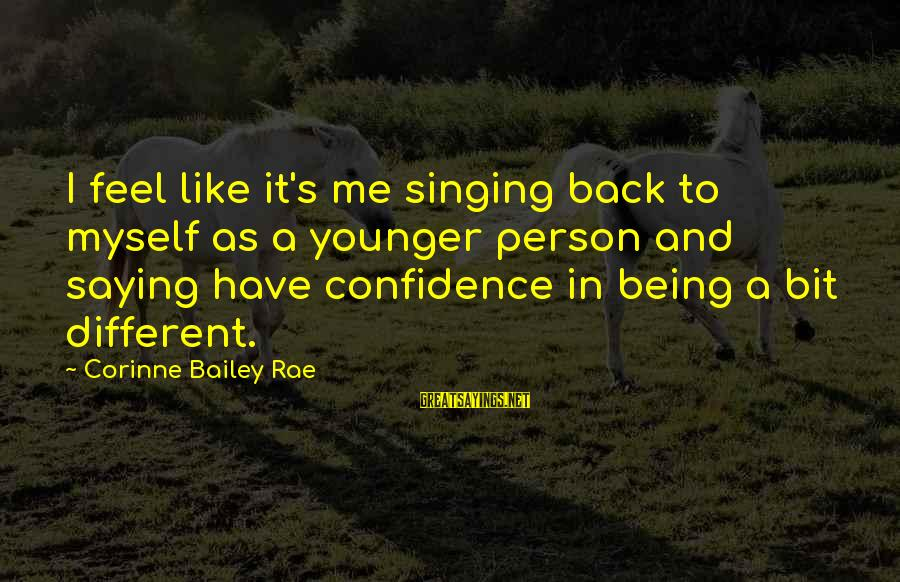 Myself Confidence Sayings By Corinne Bailey Rae: I feel like it's me singing back to myself as a younger person and saying