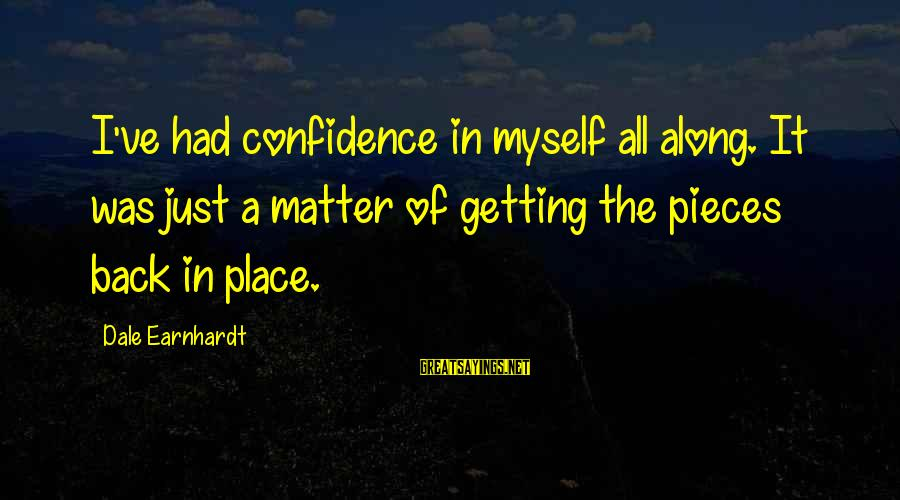 Myself Confidence Sayings By Dale Earnhardt: I've had confidence in myself all along. It was just a matter of getting the