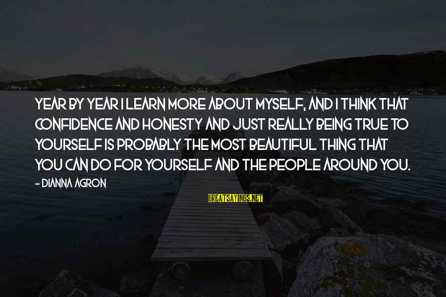 Myself Confidence Sayings By Dianna Agron: Year by year I learn more about myself, and I think that confidence and honesty