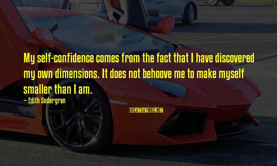 Myself Confidence Sayings By Edith Sodergran: My self-confidence comes from the fact that I have discovered my own dimensions. It does